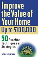 Improve the Value of Your Home up to $100,000: 50 Sure-Fire Techniques and Strategies артикул 12035c.